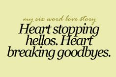 My six word love story: Heart Stopping Hellos. Heart Breaking Goodbyes. Literally happened last night. Cried when he said hello cried when he said goodbye