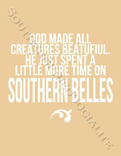 God made all creatures beautiful... He just spent a little more time on Southern Belles :)... Life in the south quote - South of the Mason Dixon Line - Maryland to down yonder!  #Southern lady