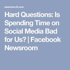 Hard Questions: Is Spending Time on Social Media Bad for Us?   Facebook Newsroom