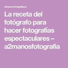 La receta del fotógrafo para hacer fotografías espectaculares – a2manosfotografia
