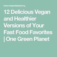 12 Delicious Vegan and Healthier Versions of Your Fast Food Favorites | One Green Planet