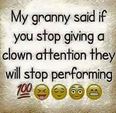 My granny said if you stop giving a clown attention they will stop performing.