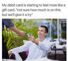 """my debit card is starting to feel like a gift card..""""not sure how much is on this but we'll give it a try"""""""