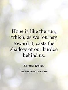 Hope is like the sun, which, as we journey toward it, casts the shadow of our burden behind us. Picture Quotes.
