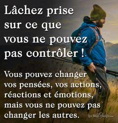 Lâchez prise sur ce que vous ne pouvez pas contrôler ! Vous pouvez changer vos pensées, vos actions, réactions et émotions, mais vous ne pouvez pas changer les autres.