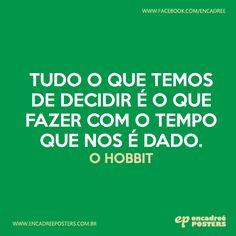 Tudo o que temos de decidir é o que fazer com o tempo que nos é dado. - O Hobbit  http://www.encadreeposters.com.br/