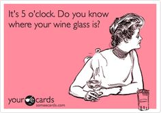 Funny Weekend Ecard: It's 5 o'clock. Do you know where your wine glass is?