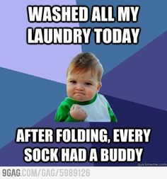 humor - Washed all my laundry today.  After folding, EVERY sock had a buddy. Oh yeah!