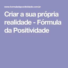 Criar a sua própria realidade - Fórmula da Positividade