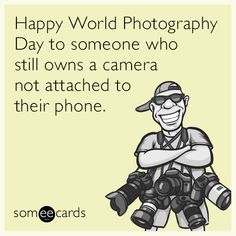 World Photography Day to someone who still owns a camera - Google Search
