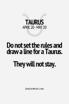 Do not set the rules and draw a line for a Taurus. They will not stay.