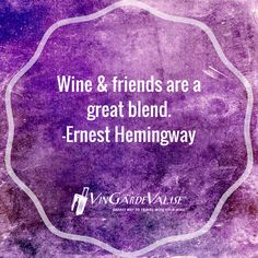 """""""Wine & friends are a great blend."""" - Ernest Hemingway"""