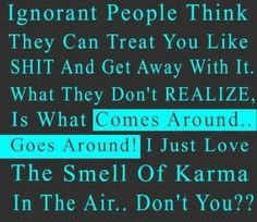 Ignorant people think they can treat you like shit and get away with it. What they don't realize is what comes around goes around! I just love the smell of Karma in the air, don't you? Karma Quotes, True Quotes, Great Quotes, Quotes To Live By, Funny Quotes, Inspirational Quotes, Motivational, Rebel Quotes, True Sayings