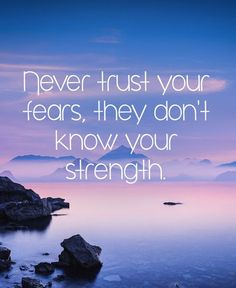 """Never trust your fears, they don't know your strength."""