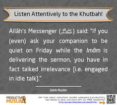 "When the Imam arrives at the pulpit, listen attentively; don't fidget, get distracted, or worse, talk! It's amazing how many people forget the warning of our Prophet (Peace and blessings be upon him) in this hadith: Allāh's Messenger (peace be upon him) said, ""If you (even) ask your companion to be quiet on Friday while the Imām is delivering the sermon, you have in fact talked irrelevance [i.e. engaged in idle talk]."" [Muslim] Read about 'Productive Jumuah Activities'…"