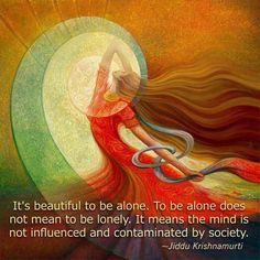 It's beautiful to be alone ~ To be alone does not mean to be lonely ~ It means the mind is not influenced and contaminated by society ~✴~ Jiddu Krishnamurti ༺♡༻ WILD WOMAN SISTERHOOD™ Robert Walser, Jiddu Krishnamurti, Autumnal Equinox, Equinox Spring, I Am Beautiful, Mabon, Samhain, Art Plastique, Tantra
