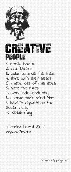 Creative People are: 1. Easily bored 2. Risk takers 3. Color outside the lines 4. Think with their heart 5. Make lots of mistakes 6. Hate the rules 7. Work independently 8. Change their minds a lot 9. Have a reputation for eccentricity 10. Dream big