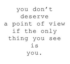 """You don't deserve a point of view, if the only thing you see is you."""