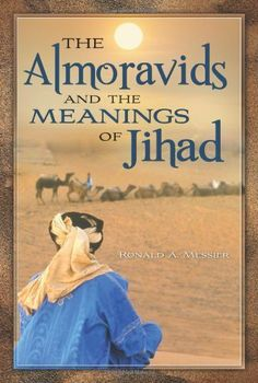 The Almoravids and the Meanings of Jihad by Ronald A. Messier. $31.75. Publisher: Praeger (August 19, 2010). 248 pages. Author: Ronald A. Messier