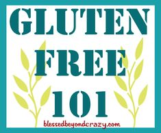 Gluten Free 101... for the overwhelmed who just found out they can't have gluten! From blessedbeyondcrazy.com