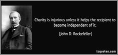 Charity is injurious unless it helps the recipient to become independent of it. (John D. Rockefeller) #quotes #quote #quotations #JohnD.Rockefeller