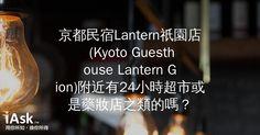 京都民宿Lantern祇園店 (Kyoto Guesthouse Lantern Gion)附近有24小時超市或是藥妝店之類的嗎? by iAsk.tw