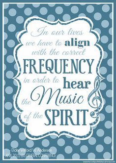 Elder Wilford W. Andersen - In our lives, we have to align with the correct frequency in order to hear the music of the Spirit. Printable General Conference Quotes: April 2015 #mycomputerismycanvas