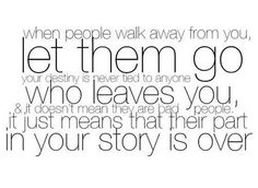 when people walk away from you let them go your destiny is never tied to anyone who leaves you & it doesnt mean they are bad people it just means that their part in your story is over;