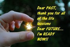 Dear PAST, thank you for all of the life lessons. Dear FUTURE ... I'm ready NOW!!!