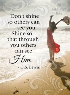 """Don't shine so others can see you.  Shine so that through you others can see HIM."" - C.S. Lewis ""And I will be a father to you and you shall be sons and daughters to Me,"" says the Lord Almighty. 2..."