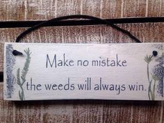 Make no mistake: the weeds always win by InspirationToArt on Etsy # Gardening quotes 40 Funny Cute Sarcastic and Sentimental Garden Signs Funny Garden Signs, Funny Signs, Unique Gardens, Amazing Gardens, Glass Garden, Garden Art, Garden Ideas, Garden Fences, Garden Whimsy