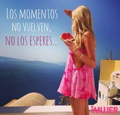 #Frases Los #momentos no vuelven, no los esperes...