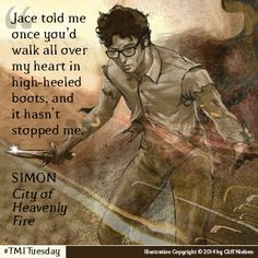"""""""Jace told me once you'd walk all over my heart in high-heeled boots, and it hasn't stopped me."""" Simon Lewis - City of Heavenly Fire."""