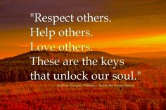 Respect Others ~ Help Others ~ Love Others ~ These are the Keys that unlock our Soul   ༺❁༻ Anthony Douglas Williams