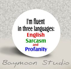 I'm Fluent in Three Languages - English, Sarcasm, and Profanity -  PINBACK BUTTON - 1.25 inch round. $2.00, via Etsy.