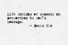 life shrinks or expands in proportion to one's courage. - anais nin