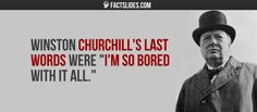 "Winston Churchill's last words were ""I'm so bored with it all."""