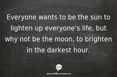 Everyone wants to be the sun to lighten up everyone's life, but why not be the moon, to brighten in the darkest hour.
