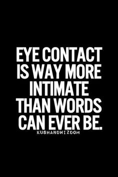 During making love is when you communicate with you eyes.  When you look into her eyes and hope she sees and feels what you feel.