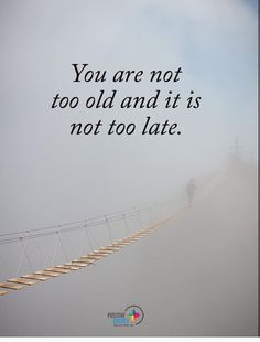 #never #too #late #to #start  Whatever you decide to be important now, start and make the first step, second, third and... you see? You can do it!