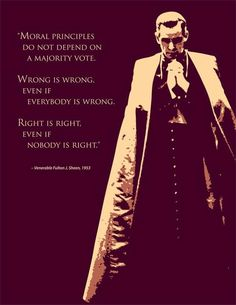 """Moral principles do not depend on a majority vote.  Wrong is wrong even if everybody is wrong.  Right is right even if nobody is right.""  -Venerable Fulton J. Sheen"