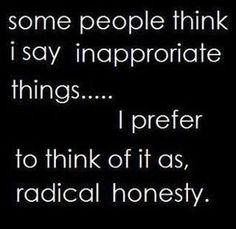 Some people think I say inappropriate things...I prefer to think of it as radical honesty.