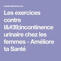 Les exercices contre l'incontinence urinaire chez les femmes - Améliore ta Santé