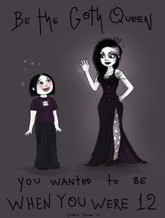 This is something I believe everyone should hear at some point. Goth or not, be the person you wanted to be when you were a teenager.