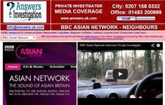 BBC Asian Network interview Private Investigator from Answers Investigation: http://www.answers.uk.com/admin/bbcasiannetwork.html 0207 158 0332 BBC Asian Network interview Private Detective  on the subject of neighbours and parking. Other radio broadcasts by Answers private detectives can be heard at http://www.answers.uk.com/admin/mediaradio.htm   http://www.answers.uk.com 0207 158 0332