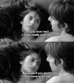 """Do you love me? I mean really love me. Because if you don't... I'll just have to kill you."" Vanilla Sky"