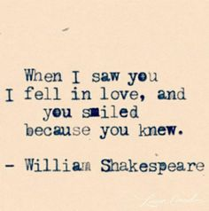 When I saw you I fell in love, and you smiled because you knew. -William Shakespeare