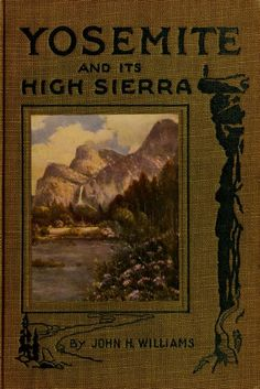 Yosemite and Its High Sierra by John Harvey Williams the bookshelf at the cabin Vintage Book Covers, Vintage Books, Vintage Library, Old Books, Antique Books, Beautiful Book Covers, California Love, John Muir, Outdoor Life