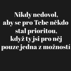 Never let anyone become a priority for you when you .- Nikdy nedovol, aby se pro Tebe někdo stal prioritou, když Ty jsi pro něj pouz… Never allow anyone to become a priority for You when You are only one option for him. Cool Words, Wise Words, Diary Quotes, Love Hurts, Priorities, True Quotes, Happy Life, Just Love, Slogan
