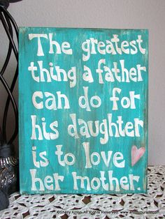 The greatest thing a father can do for his daughter is to love her mother.